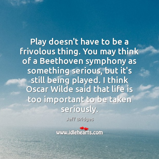 Play doesn't have to be a frivolous thing. You may think of Jeff Bridges Picture Quote
