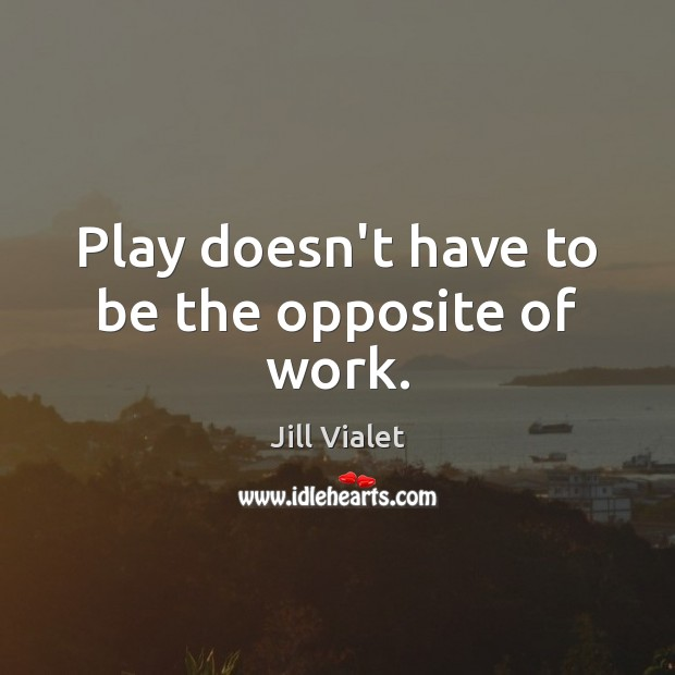 Play doesn't have to be the opposite of work. Image