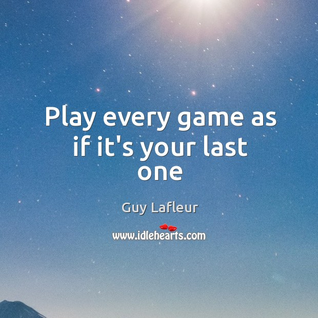 Image, Play every game as if it's your last one