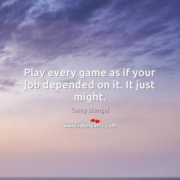 Play every game as if your job depended on it. It just might. Casey Stengel Picture Quote