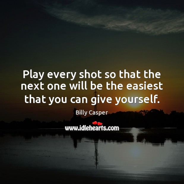 Image, Play every shot so that the next one will be the easiest that you can give yourself.