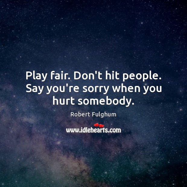 Play fair. Don't hit people. Say you're sorry when you hurt somebody. Image