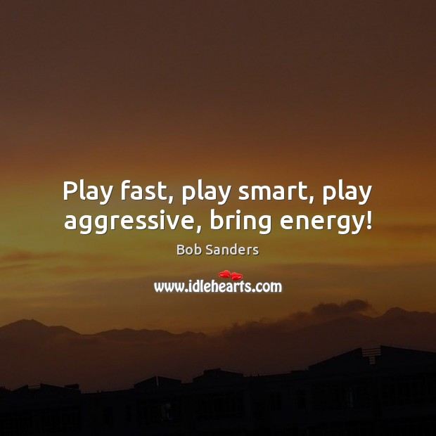 Image, Play fast, play smart, play aggressive, bring energy!