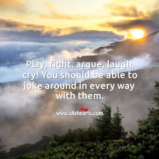 Image, Play, fight, argue, laugh, cry with them.