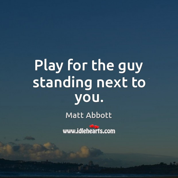 Play for the guy standing next to you. Image
