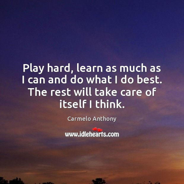 Play hard, learn as much as I can and do what I Carmelo Anthony Picture Quote