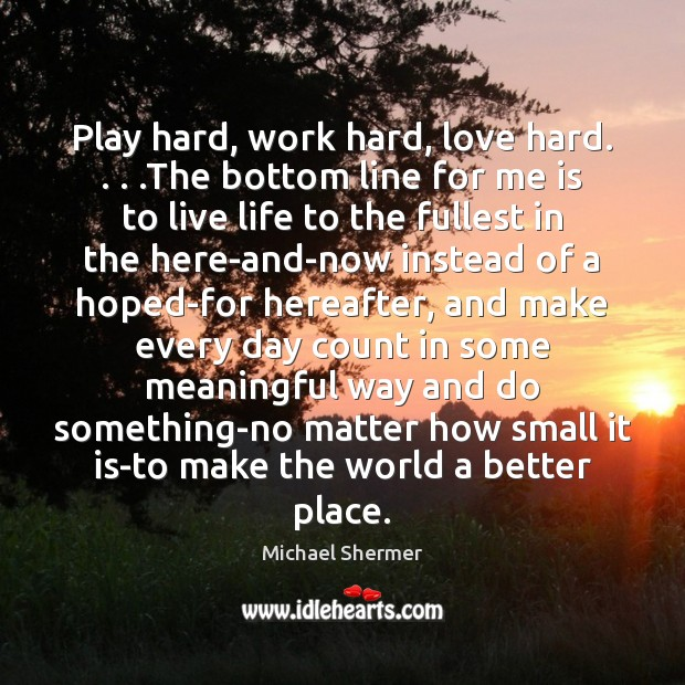 Play hard, work hard, love hard. . . .The bottom line for me is Michael Shermer Picture Quote
