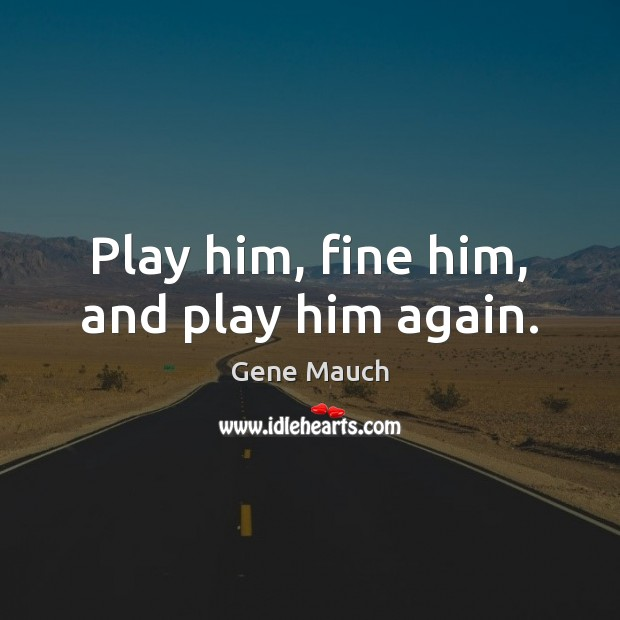 Image, Play him, fine him, and play him again.