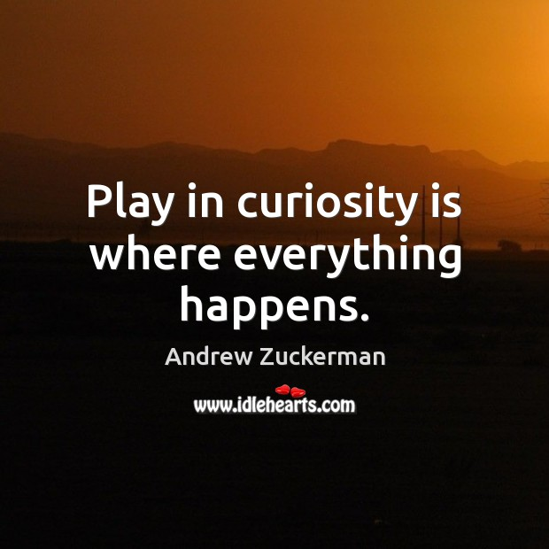 Play in curiosity is where everything happens. Image