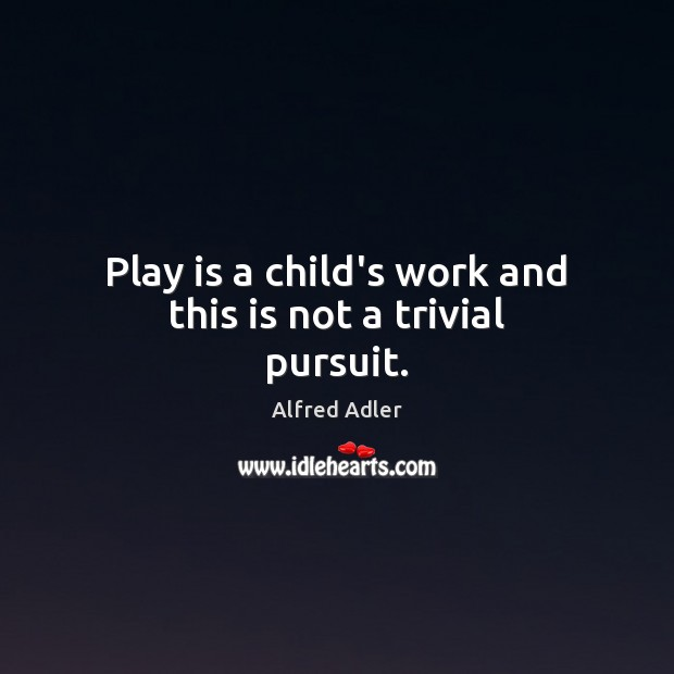 Image, Play is a child's work and this is not a trivial pursuit.