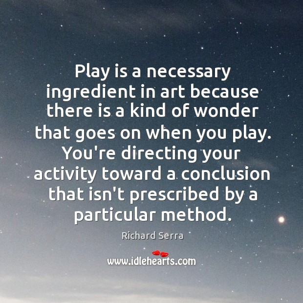 Play is a necessary ingredient in art because there is a kind Richard Serra Picture Quote