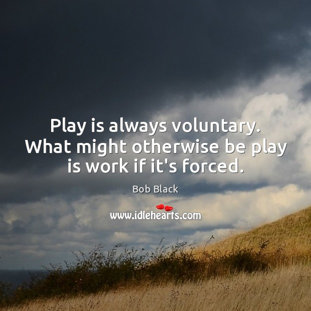 Image, Play is always voluntary. What might otherwise be play is work if it's forced.