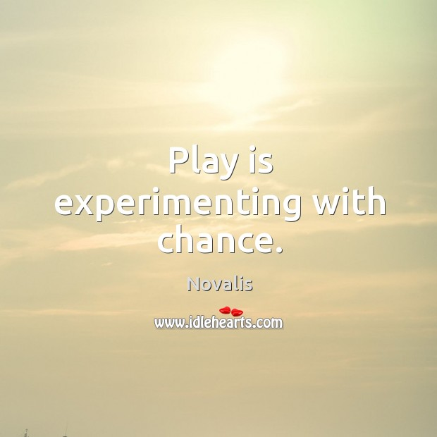 Play is experimenting with chance. Novalis Picture Quote