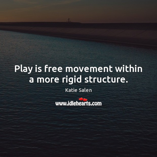 Play is free movement within a more rigid structure. Image
