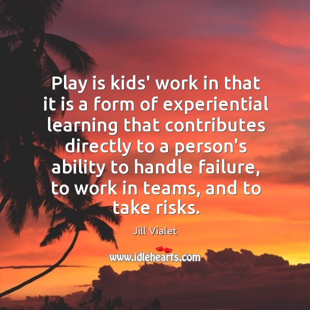 Play is kids' work in that it is a form of experiential Image