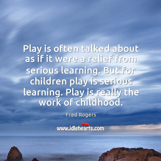 Play is often talked about as if it were a relief from serious learning. But for children play is serious learning. Image