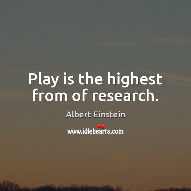 Play is the highest from of research. Image