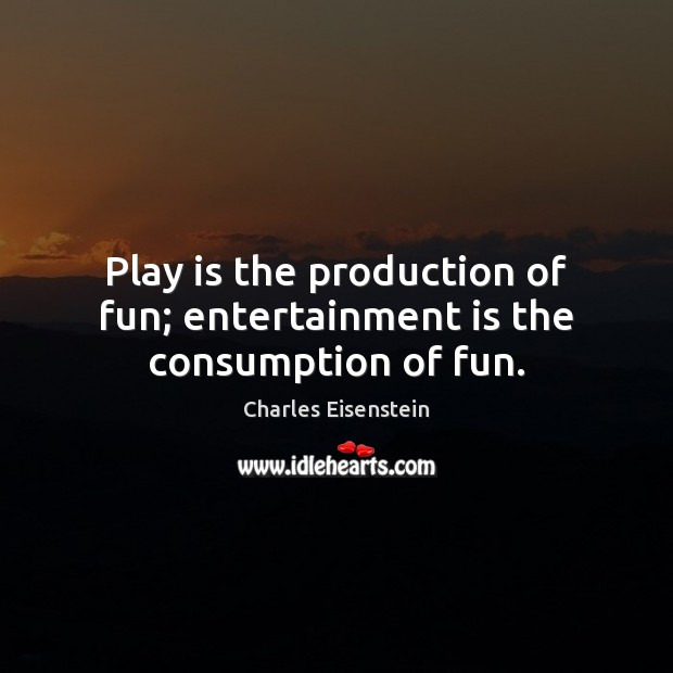 Play is the production of fun; entertainment is the consumption of fun. Image