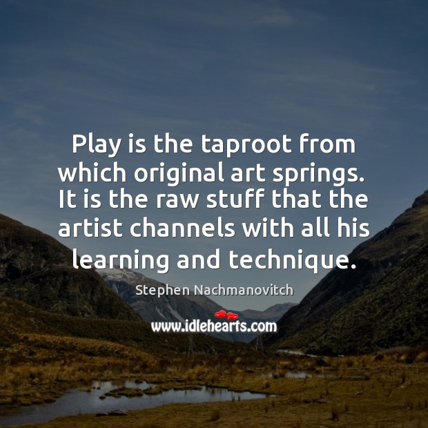 Stephen Nachmanovitch Picture Quote image saying: Play is the taproot from which original art springs.  It is the