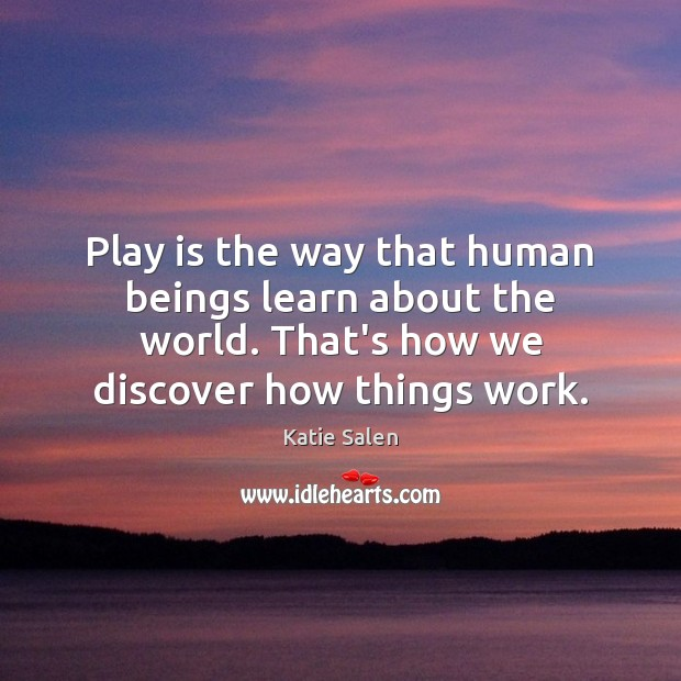 Play is the way that human beings learn about the world. That's Image