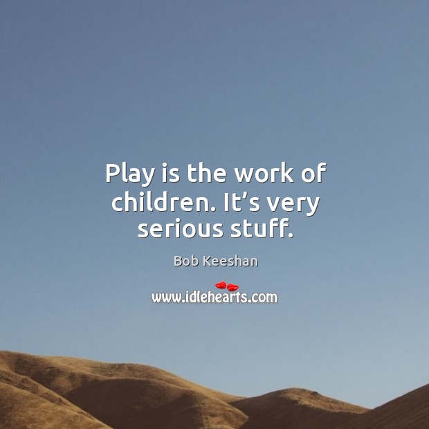 Image, Play is the work of children. It's very serious stuff.