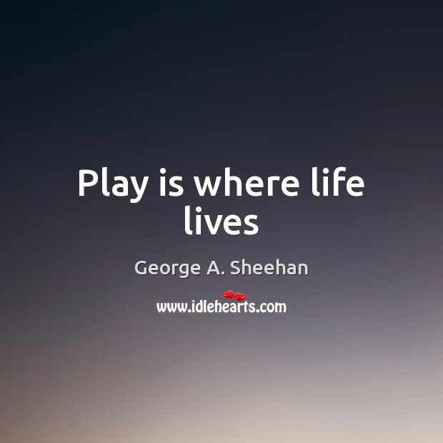 Play is where life lives George A. Sheehan Picture Quote