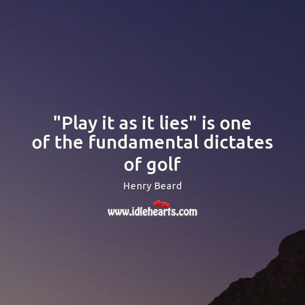 "Image, ""Play it as it lies"" is one of the fundamental dictates of golf"