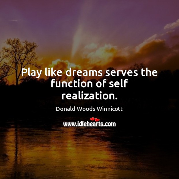 Play like dreams serves the function of self realization. Donald Woods Winnicott Picture Quote