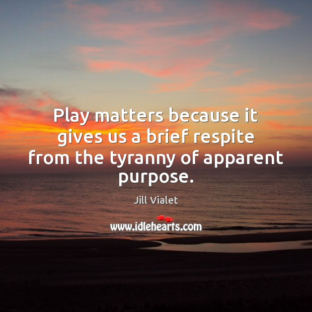 Play matters because it gives us a brief respite from the tyranny of apparent purpose. Image