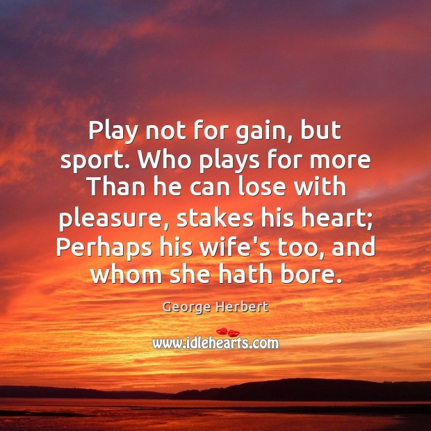 Play not for gain, but sport. Who plays for more Than he Image