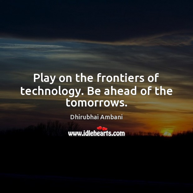 Play on the frontiers of technology. Be ahead of the tomorrows. Dhirubhai Ambani Picture Quote