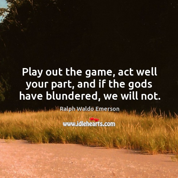 Play out the game, act well your part, and if the Gods have blundered, we will not. Image