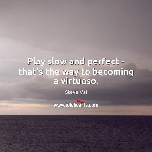 Play slow and perfect – that's the way to becoming a virtuoso. Image