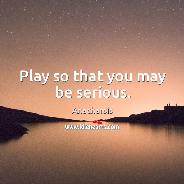 Image, Play so that you may be serious.