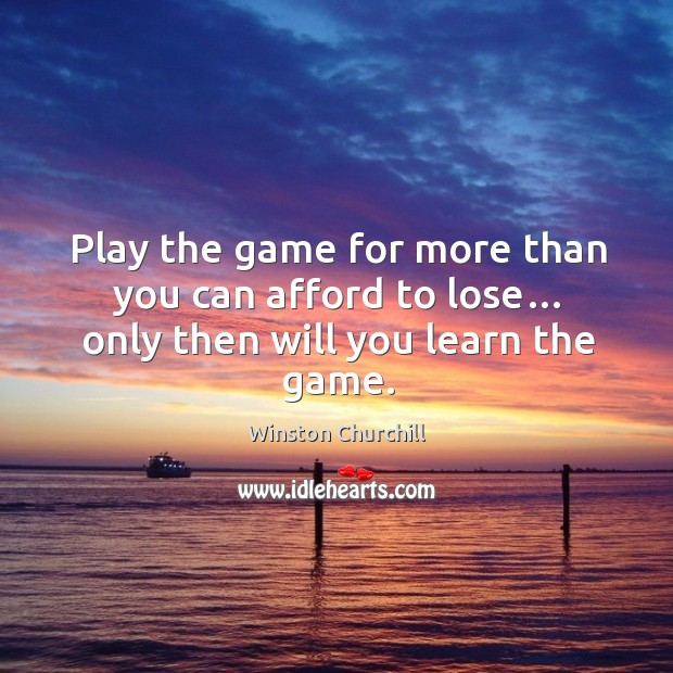 Image, Play the game for more than you can afford to lose… only then will you learn the game.