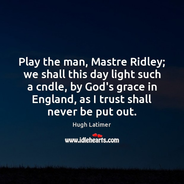 Image, Play the man, Mastre Ridley; we shall this day light such a