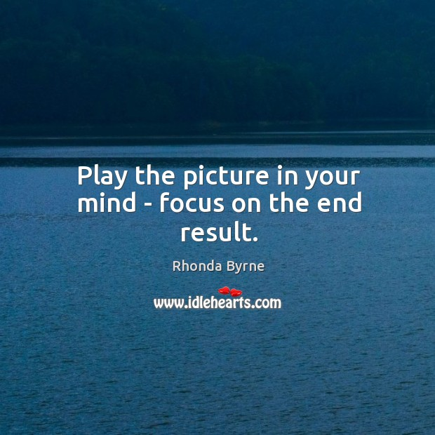 Image, Play the picture in your mind – focus on the end result.