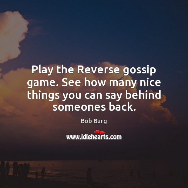 Image, Play the Reverse gossip game. See how many nice things you can say behind someones back.