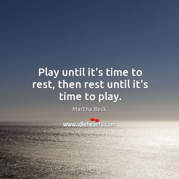 Image, Play until it's time to rest, then rest until it's time to play.