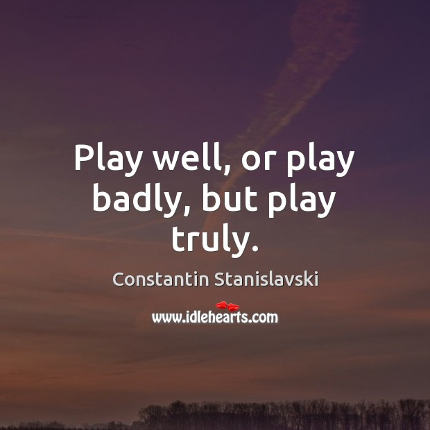 Play well, or play badly, but play truly. Image