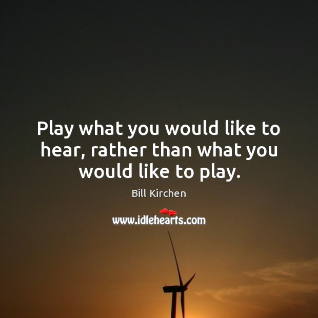Image, Play what you would like to hear, rather than what you would like to play.