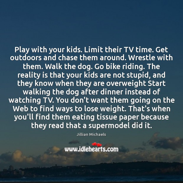 Play with your kids. Limit their TV time. Get outdoors and chase Jillian Michaels Picture Quote