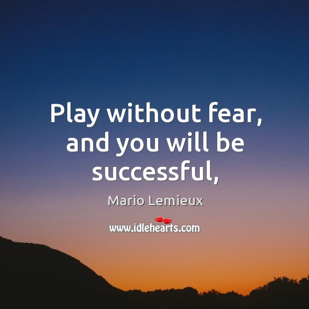Play without fear, and you will be successful, Mario Lemieux Picture Quote
