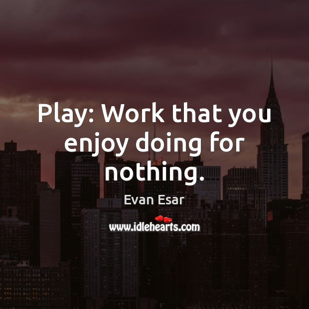 Play: Work that you enjoy doing for nothing. Evan Esar Picture Quote