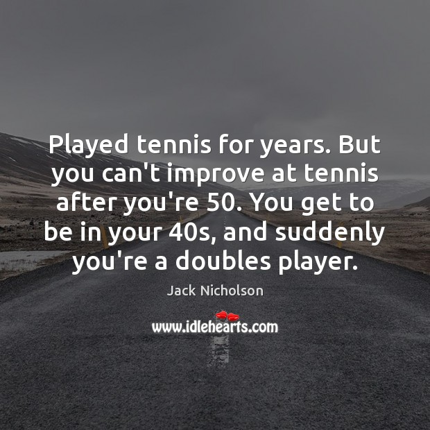 Played tennis for years. But you can't improve at tennis after you're 50. Jack Nicholson Picture Quote