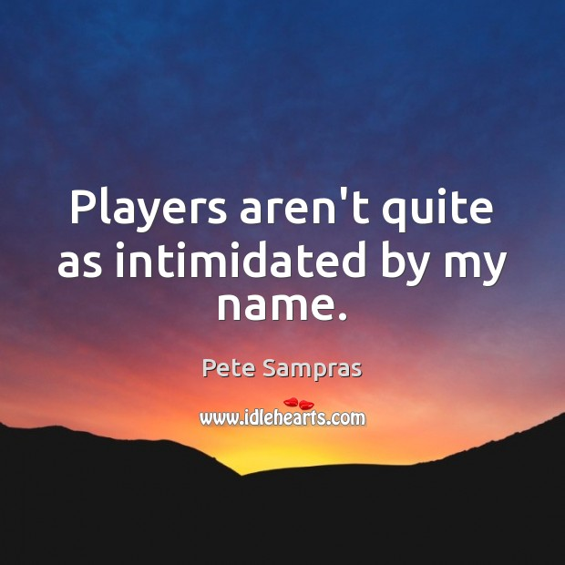 Players aren't quite as intimidated by my name. Image