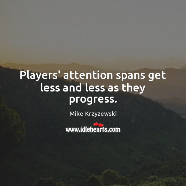 Players' attention spans get less and less as they progress. Image