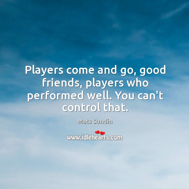 Players come and go, good friends, players who performed well. You can't control that. Mats Sundin Picture Quote