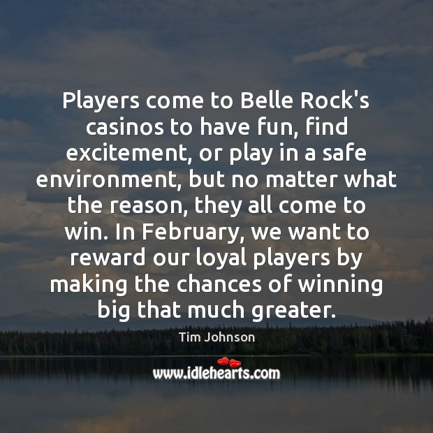 Players come to Belle Rock's casinos to have fun, find excitement, or No Matter What Quotes Image