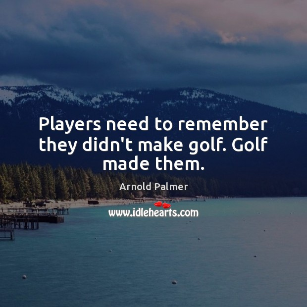 Image, Players need to remember they didn't make golf. Golf made them.